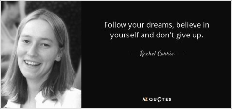 quote-follow-your-dreams-believe-in-yourself-and-don-t-give-up-rachel-corrie-6-50-79