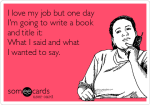 i-love-my-job-but-one-day-im-going-to-write-a-book-and-title-it-what-i-said-and-what-i-wanted-to-say–1400f